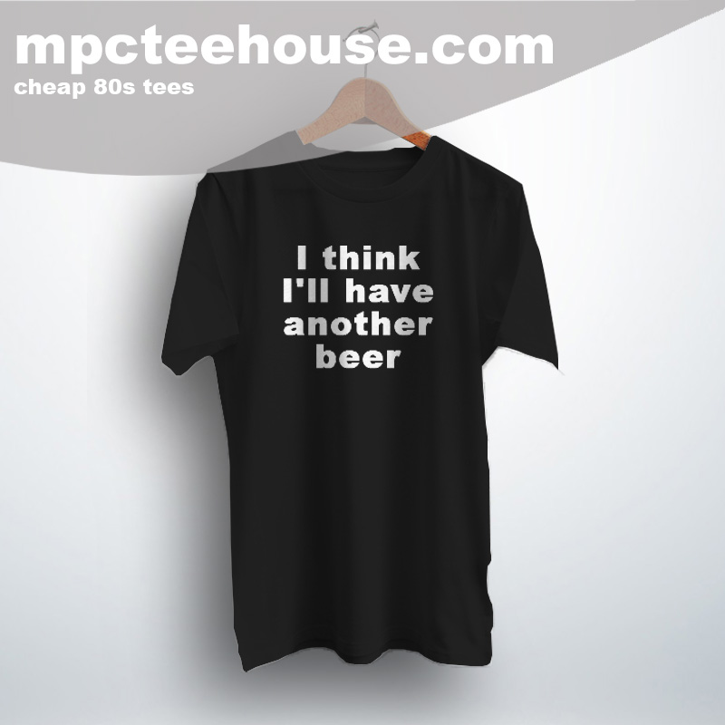 Cheap I Think I'll Have Another Beer Quote T Shirt