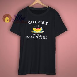 Coffee Is My Valentine Shirt