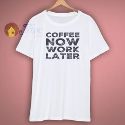 Cofffee Now Work Later Shirt