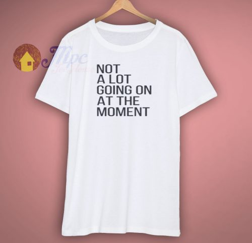 Not A Lot Going On At The Moment Shirt