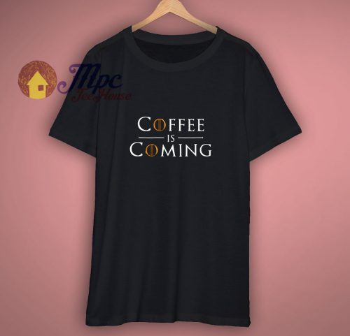 Coffee Is Coming Funny Parody T