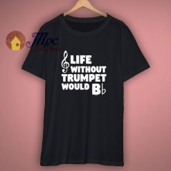 Funny Music Gifts Life Without Trumpet Would B Flat T Shirt