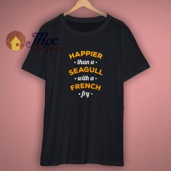 Happier Then A Seagull with a French Fry T Shirt