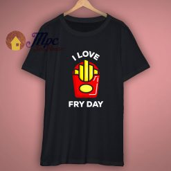 I Love Cute Fry Day T Shirt