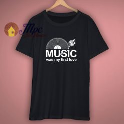 Music Was My First Love t shirt