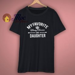 My favorite Disney Princess is my Daughter Disney T shirt
