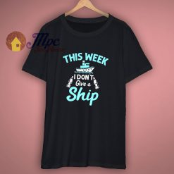 This Week I Do Not Give A Ship Vacation Cruise T Shirt