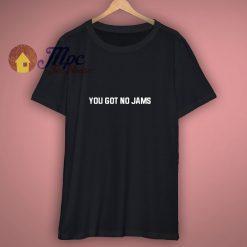 You Got No Jams T Shirt