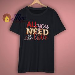 All You Need Is Love Cute Valentine T Shirt