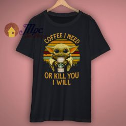 Coffee I Need Or Kill You I Will Vintage T Shirt