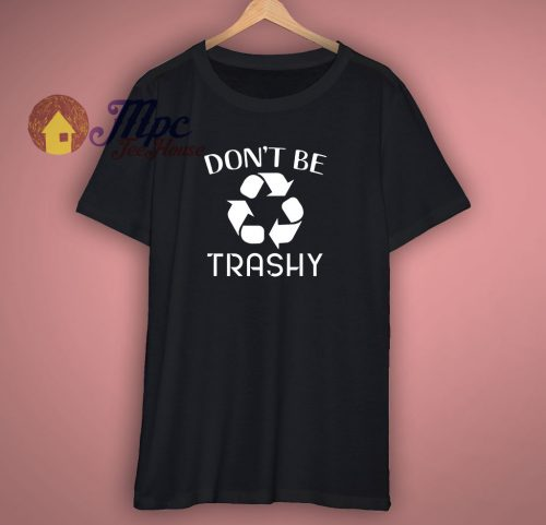 Do Not Be Trashy Environmental T Shirt