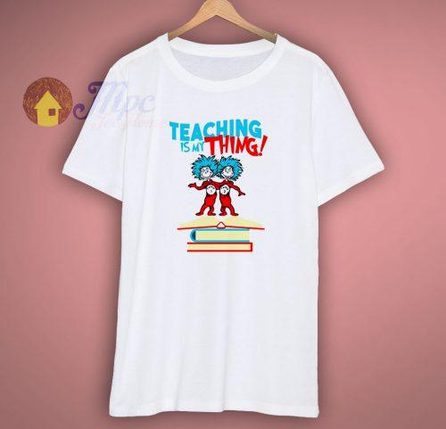 Teaching Is My Thing Dr Seuss T Shirt