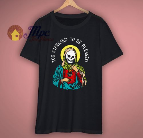 Too Stressed To Be Blessed Awesome T Shirt