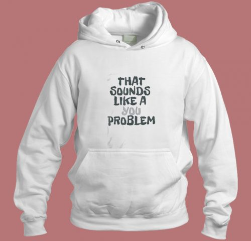 That Sounds Like A You Problem Aesthetic Hoodie Style