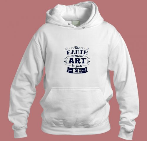 The Earth Without Art Is Just Eh Aesthetic Hoodie Style