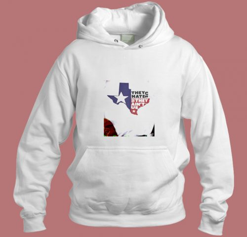 They Hate Us They Aint Us Texas Aesthetic Hoodie Style