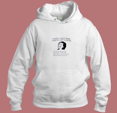 Things I Trust More Than Hillary Clinton Aesthetic Hoodie Style