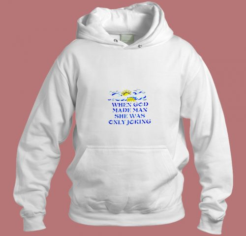When God Made Man She Was Only Joking Aesthetic Hoodie Style