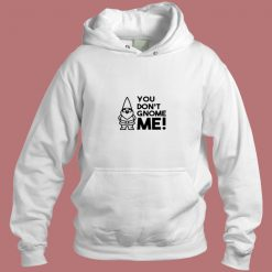 You Dont Gnome Me Aesthetic Hoodie Style