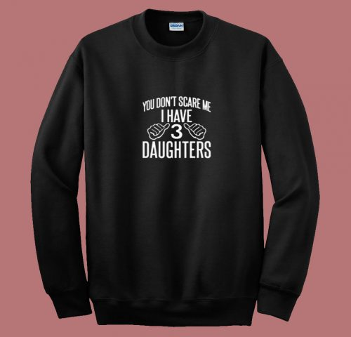 You Dont Scare Me I Have 3 Daughters 80s Sweatshirt