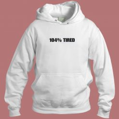 104 Percent Tired Aesthetic Hoodie Style