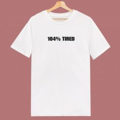 104 Percent Tired 80s T Shirt