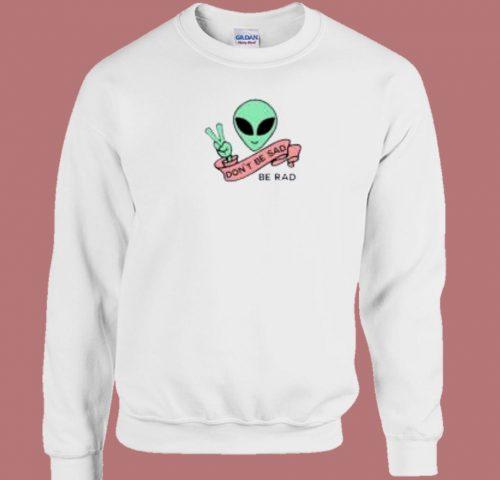 Alien Be Rad Dont Be Sad 80s Sweatshirt