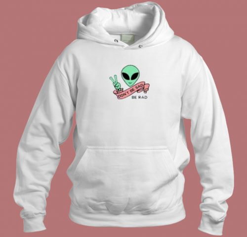Alien Dont Be Sad Hoodie Style
